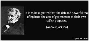 Andrew Jackson quote-it-is-to-be-regretted-that-the-rich-and-powerful-too-often-bend-the-acts-of-government-to-their-own-andrew-jackson-92179